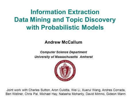 Information Extraction Data Mining and Topic Discovery with Probabilistic Models Andrew McCallum Computer Science Department <strong>University</strong> of Massachusetts.