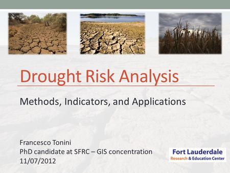 Drought Risk Analysis Methods, Indicators, and Applications Francesco Tonini PhD candidate at SFRC – GIS concentration 11/07/2012.