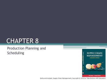Sinha and Kotzab: Supply Chain Management, Copyright © 2012 by Tata McGraw-Hill Education CHAPTER 8 Production Planning and Scheduling.