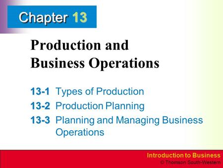 Introduction to Business © Thomson South-Western ChapterChapter Production and Business Operations 13-1 13-1Types of Production 13-2 13-2Production Planning.