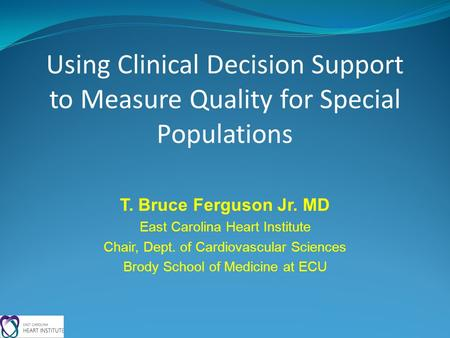 Using Clinical Decision Support to Measure Quality for Special Populations T. Bruce Ferguson Jr. MD East Carolina Heart Institute Chair, Dept. of Cardiovascular.