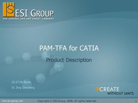 1Copyright © ESI Group, 2006. All rights reserved. PAM-TFA for CATIA Product Description 20.07.06 Bursa Dr. Jörg Danzberg.