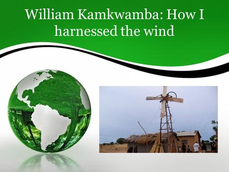 William Kamkwamba: How I harnessed the wind. I think William is a great role model for my students because he was their age when he built his first windmill.