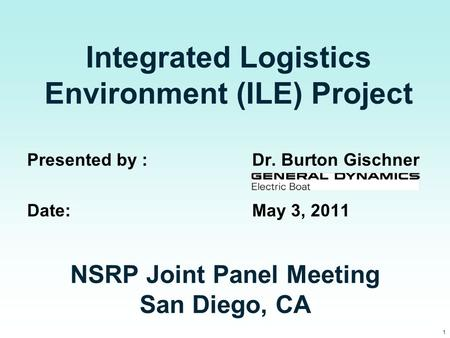 1 Integrated Logistics Environment (ILE) Project Presented by : Dr. Burton Gischner Date:May 3, 2011 NSRP Joint Panel Meeting San Diego, CA.