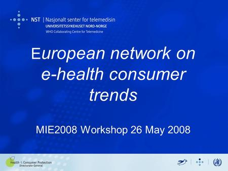 E uropean network on e-health consumer trends MIE2008 Workshop 26 May 2008.