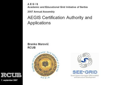 7. septembar 2007 A E G I S Academic and Educational Grid Initiative of Serbia 2007 Annual Assembly AEGIS Certification Authority and Applications Branko.