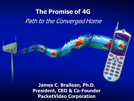 The Promise of 4G Path to the Converged Home James C. Brailean, Ph.D. President, CEO & Co-Founder PacketVideo Corporation.