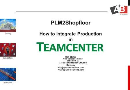 Factory Integration Teamwork PLM2Shopfloor How to Integrate Production in Ralf Stetter A+B Solutions GmbH Sebaldstr. 23 73525 Schwaebisch Gmuend Germany.