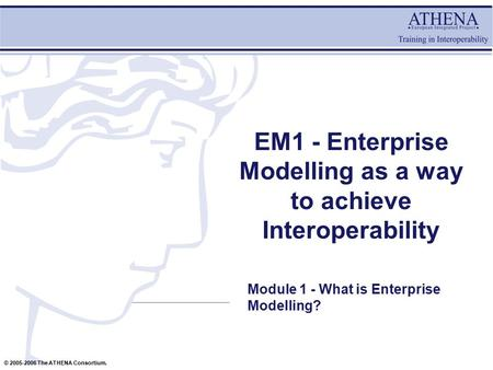 © 2005-2006 The ATHENA Consortium. EM1 - Enterprise Modelling as a way to achieve Interoperability Module 1 - What is Enterprise Modelling?