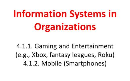 Information Systems in Organizations 4.1.1. Gaming and Entertainment (e.g., Xbox, fantasy leagues, Roku) 4.1.2. Mobile (Smartphones)