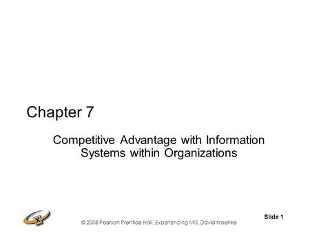 © 2008 Pearson Prentice Hall, Experiencing MIS, David Kroenke Slide 1 Chapter 7 Competitive Advantage with Information Systems within Organizations.