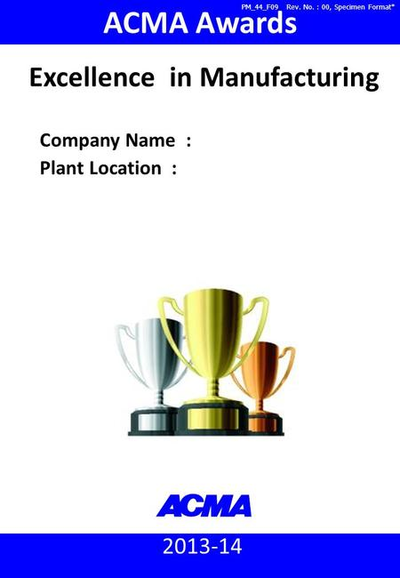 2013-14 ACMA Awards Company Name : Plant Location : Excellence in Manufacturing PM_44_F09 Rev. No. : 00, Specimen Format*