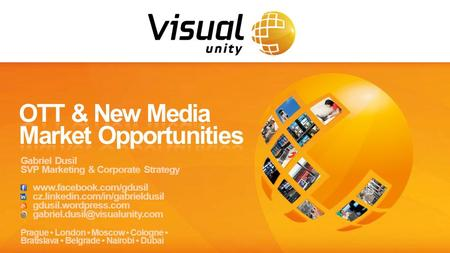 © 2013  Confidential www.visualunity.com Gabriel Dusil  1 Prague London Moscow Cologne Bratislava Belgrade Nairobi Dubai Gabriel Dusil SVP Marketing.