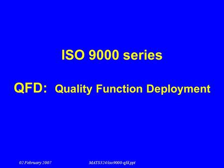 02 February 2007MATS324/iso9000-qfd.ppt ISO 9000 series QFD: Quality Function Deployment.