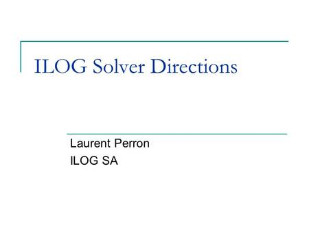 ILOG Solver Directions Laurent Perron ILOG SA. Outline Constraint Programming, a powerful technology The CP suite in ILOG CP faces new challenges Recent.