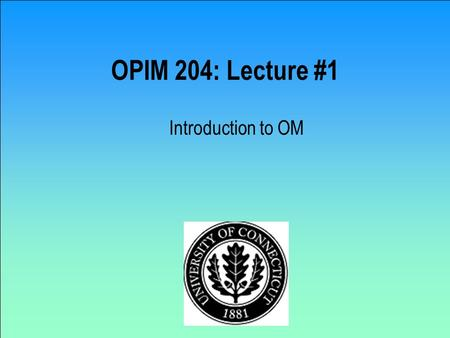 OPIM 204: Lecture #1 Introduction to OM OPIM 204 Operations Management Instructor: Jose M. Cruz Office: Room 332 Phone: (203) 236-9945