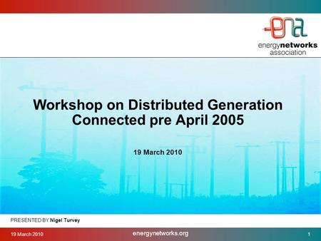 19 March 2010 energynetworks.org 1 PRESENTED BY Nigel Turvey Workshop on Distributed Generation Connected pre April 2005 19 March 2010.