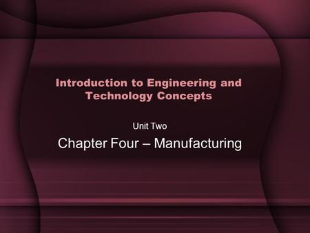 Introduction to Engineering and Technology Concepts Unit Two Chapter Four – Manufacturing.
