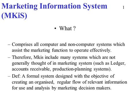 Marketing Information System (MKiS) What ? –Comprises all computer and non-computer systems which assist the marketing function to operate effectively.