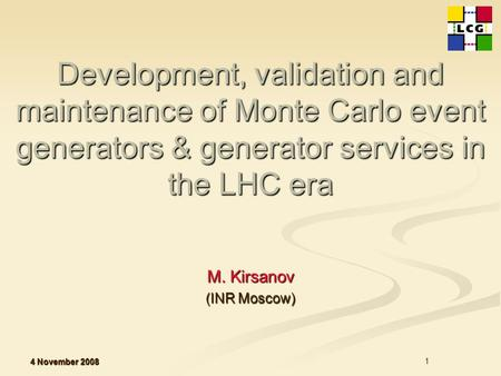 4 November 2008 1 Development, validation and maintenance of Monte Carlo event generators & generator services in the LHC era Development, validation and.