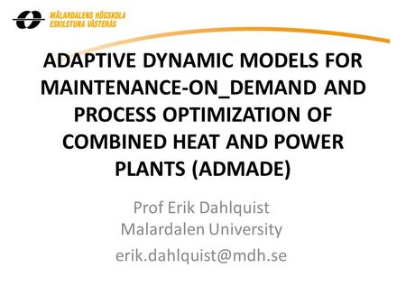 ADAPTIVE DYNAMIC MODELS FOR MAINTENANCE-ON_DEMAND AND PROCESS OPTIMIZATION OF COMBINED HEAT AND POWER PLANTS (ADMADE) Prof Erik Dahlquist Malardalen University.
