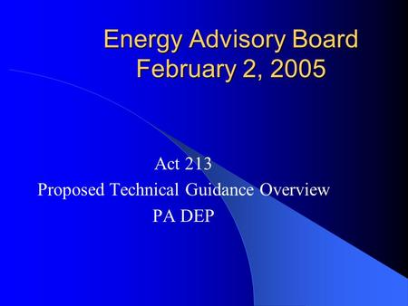 Energy Advisory Board February 2, 2005 Act 213 Proposed Technical Guidance Overview PA DEP.