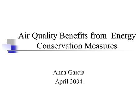 Air Quality Benefits from Energy Conservation Measures Anna Garcia April 2004.