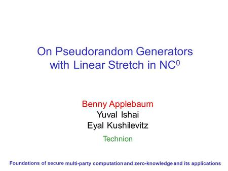 On Pseudorandom Generators with Linear Stretch in NC 0 Benny Applebaum Yuval Ishai Eyal Kushilevitz Technion Foundations of secure multi-party computation.