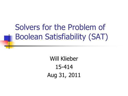 Solvers for the Problem of Boolean Satisfiability (SAT) Will Klieber 15-414 Aug 31, 2011 TexPoint fonts used in EMF. Read the TexPoint manual before you.