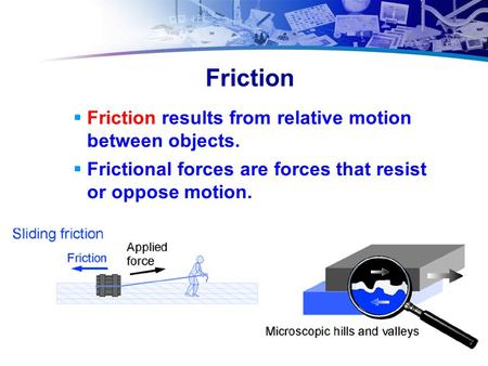 Friction  Friction results from relative motion between objects.  Frictional forces are forces that resist or oppose motion.