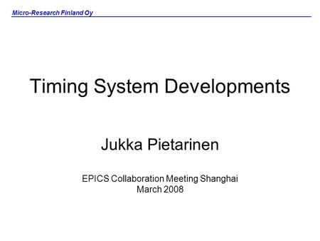 Micro-Research Finland Oy Timing System Developments Jukka Pietarinen EPICS Collaboration Meeting Shanghai March 2008.
