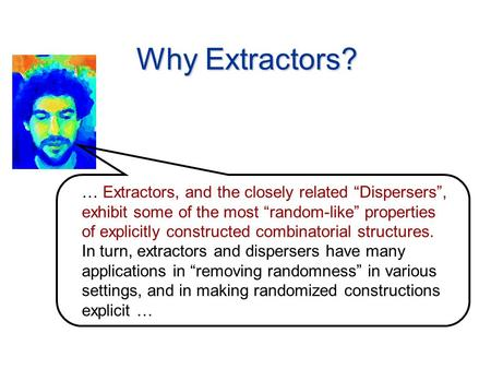 "Why Extractors? … Extractors, and the closely related ""Dispersers"", exhibit some of the most ""random-like"" properties of explicitly constructed combinatorial."