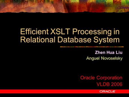 Efficient XSLT Processing in Relational Database System Zhen Hua Liu Anguel Novoselsky Oracle Corporation VLDB 2006.
