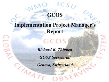 GCOS Implementation Project Manager's Report Richard K. Thigpen GCOS Secretariat Geneva, Switzerland.