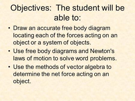 Objectives: The student will be able to: Draw an accurate free body diagram locating each of the forces acting on an object or a system of objects. Use.