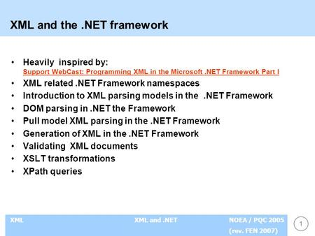 1 XMLXML and.NETNOEA / PQC 2005 (rev. FEN 2007) XML and the.NET framework Heavily inspired by: Support WebCast: Programming XML in the Microsoft.NET Framework.