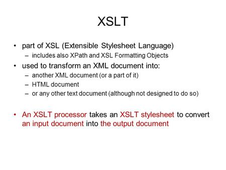 XSLT part of XSL (Extensible Stylesheet Language) –includes also XPath and XSL Formatting Objects used to transform an XML document into: –another XML.