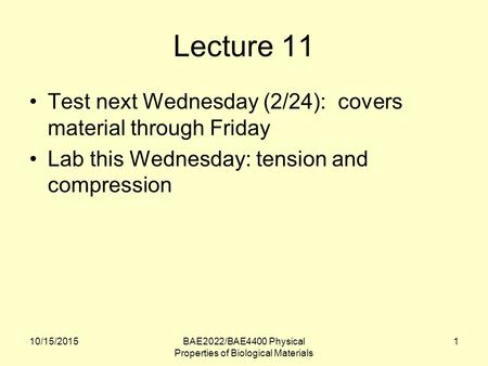 10/15/2015BAE2022/BAE4400 Physical Properties of Biological Materials 1 Lecture 11 Test next Wednesday (2/24): covers material through Friday Lab this.