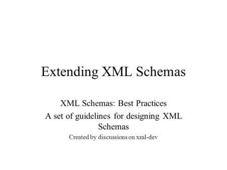 Extending XML Schemas XML Schemas: Best Practices A set of guidelines for designing XML Schemas Created by discussions on xml-dev.