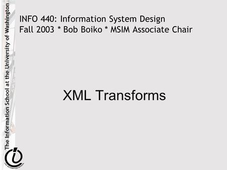 The Information School at the University of Washington INFO 440: Information System Design Fall 2003 * Bob Boiko * MSIM Associate Chair XML Transforms.