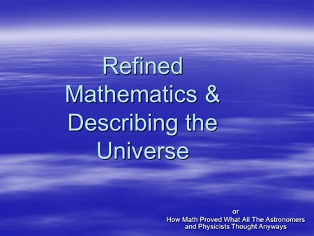 Refined Mathematics & Describing the Universe or How Math Proved What All The Astronomers and Physicists Thought Anyways.