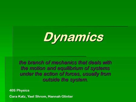 Dynamics the branch of mechanics that deals with the motion and equilibrium of systems under the action of forces, usually from outside the system. 40S.