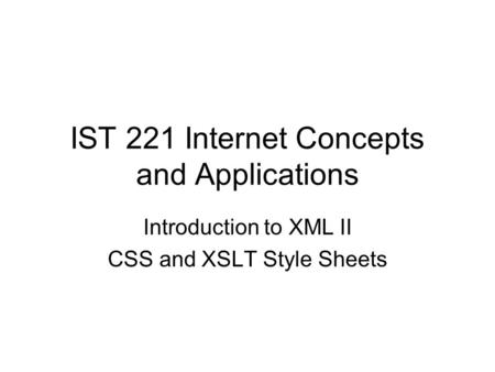 IST 221 Internet Concepts and Applications Introduction to XML II CSS and XSLT Style Sheets.