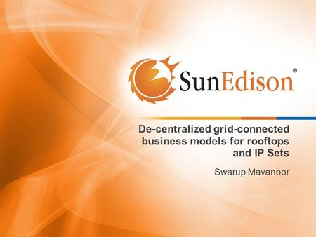De-centralized grid-connected business models for rooftops and IP Sets Swarup Mavanoor.