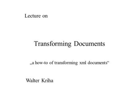 "Transforming Documents ""a how-to of transforming xml documents"" Lecture on Walter Kriha."