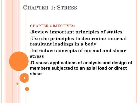 C HAPTER 1: S TRESS CHAPTER OBJECTIVES: Review important principles of statics Use the principles to determine internal resultant loadings in a body Introduce.