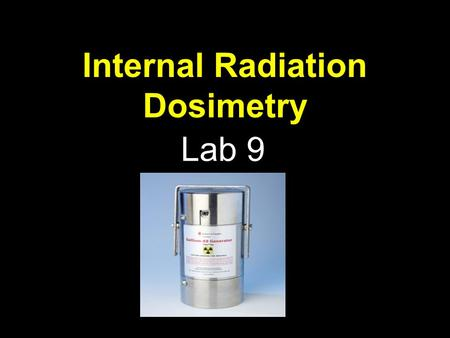 Internal Radiation Dosimetry Lab 9. Radiation Measurement We use different terms depending on whether: 1.The radiation is coming from a radioactive source.