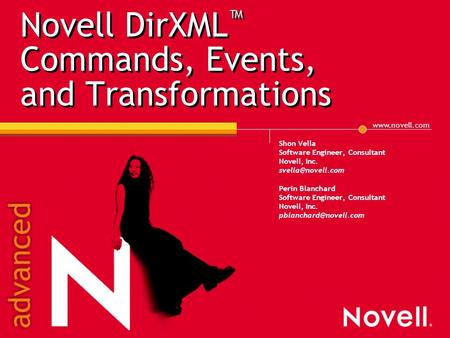 Novell DirXML ™ Commands, Events, and Transformations Shon Vella Software Engineer, Consultant Novell, Inc. Perin Blanchard.