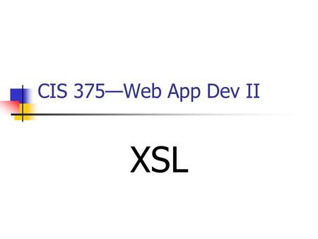 CIS 375—Web App Dev II XSL. 2 XSL Introduction XSL stands for _____________________________. XSL is the language used for manipulating and displaying.