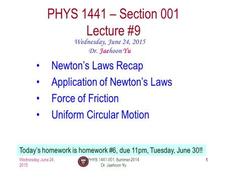 Wednesday, June 24, 2015 PHYS 1441-001, Summer 2014 Dr. Jaehoon Yu 1 PHYS 1441 – Section 001 Lecture #9 Wednesday, June 24, 2015 Dr. Jaehoon Yu Newton's.